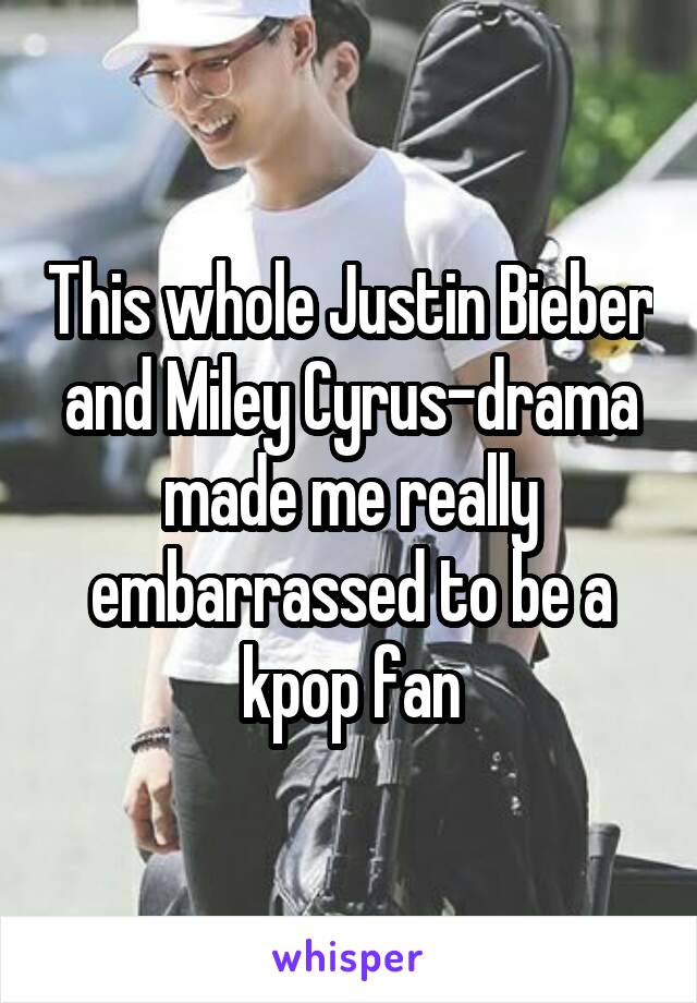 This whole Justin Bieber and Miley Cyrus-drama made me really embarrassed to be a kpop fan