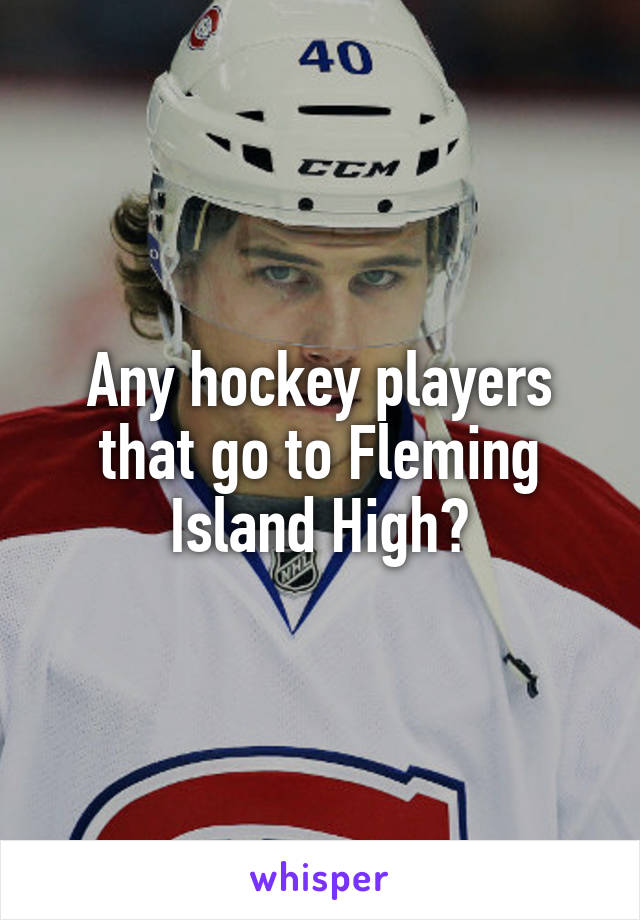 Any hockey players that go to Fleming Island High?