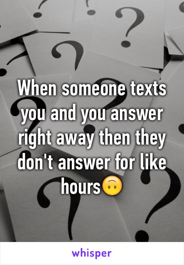 When someone texts you and you answer right away then they don't answer for like hours🙃