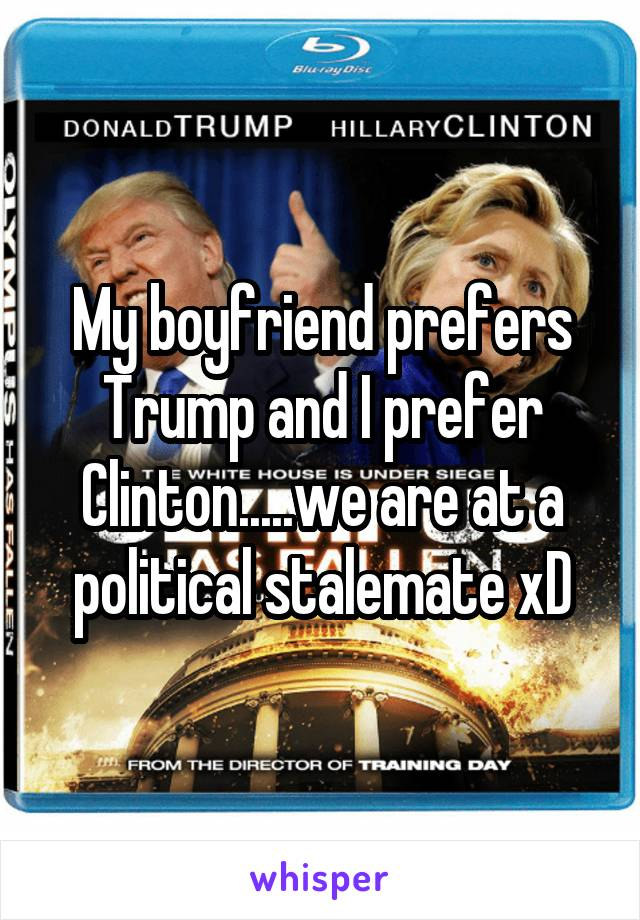 My boyfriend prefers Trump and I prefer Clinton.....we are at a political stalemate xD