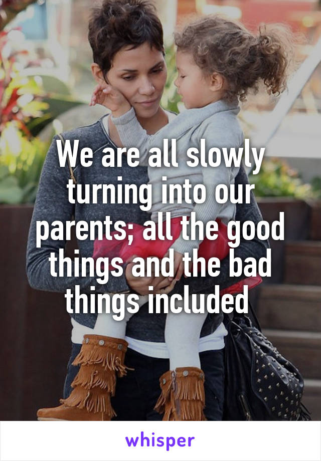 We are all slowly turning into our parents; all the good things and the bad things included