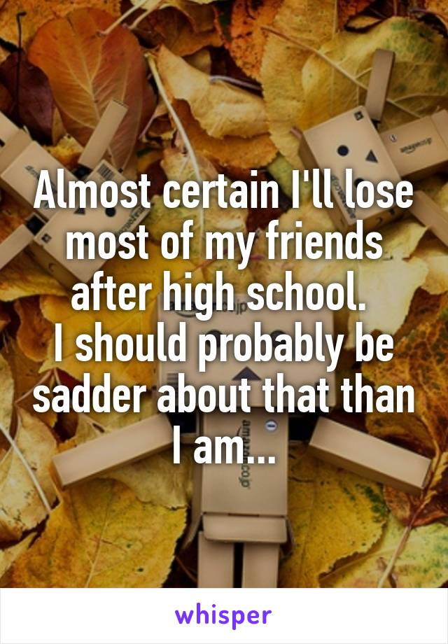 Almost certain I'll lose most of my friends after high school.  I should probably be sadder about that than I am...
