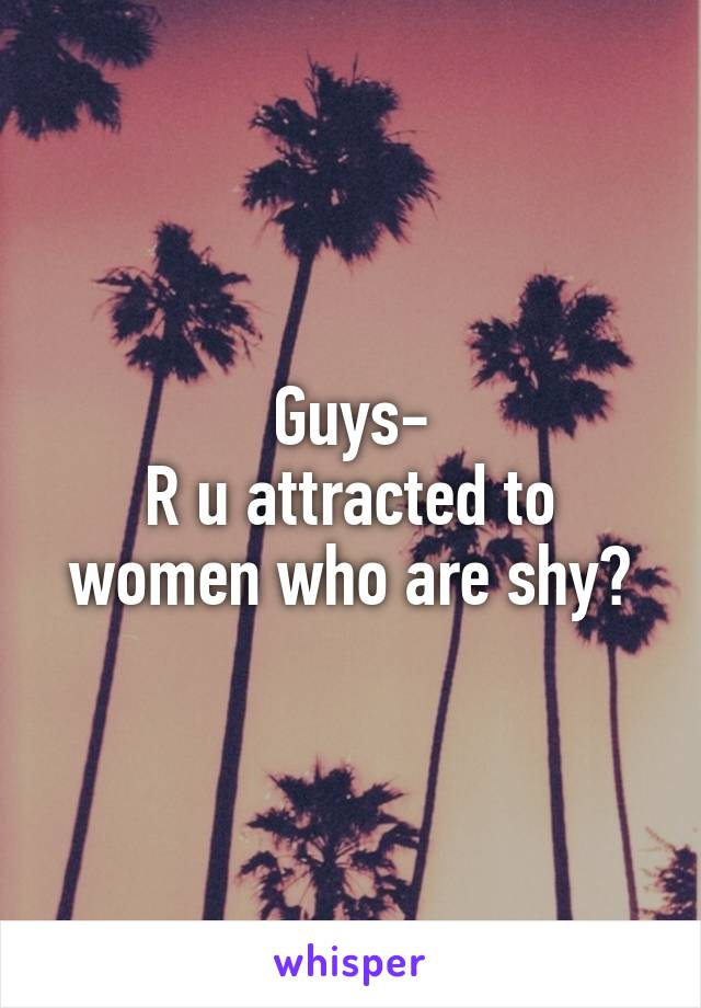 Guys- R u attracted to women who are shy?