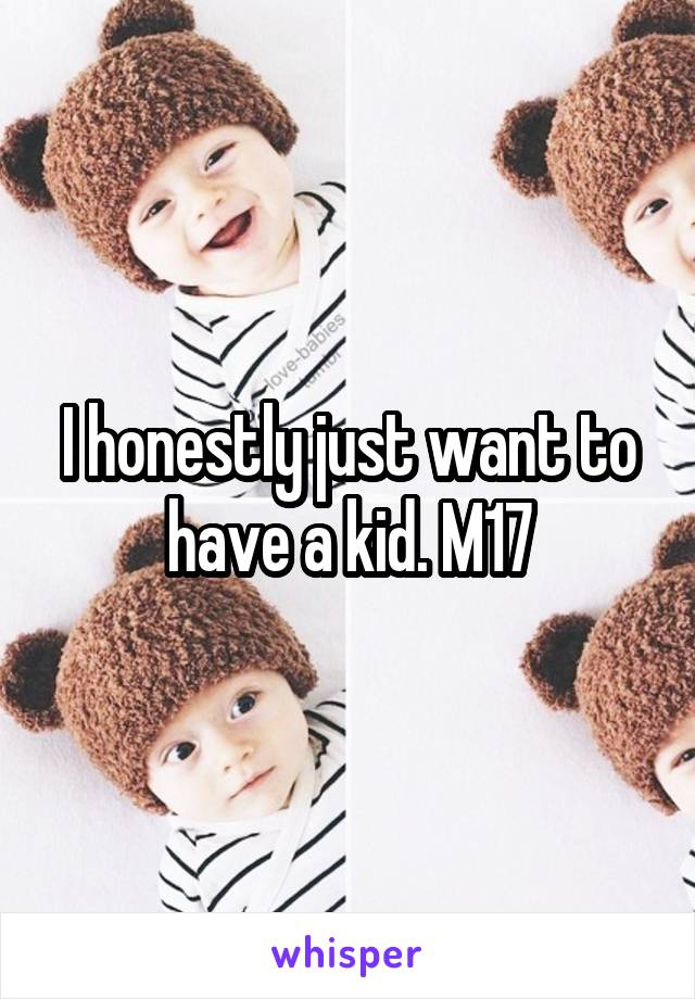 I honestly just want to have a kid. M17