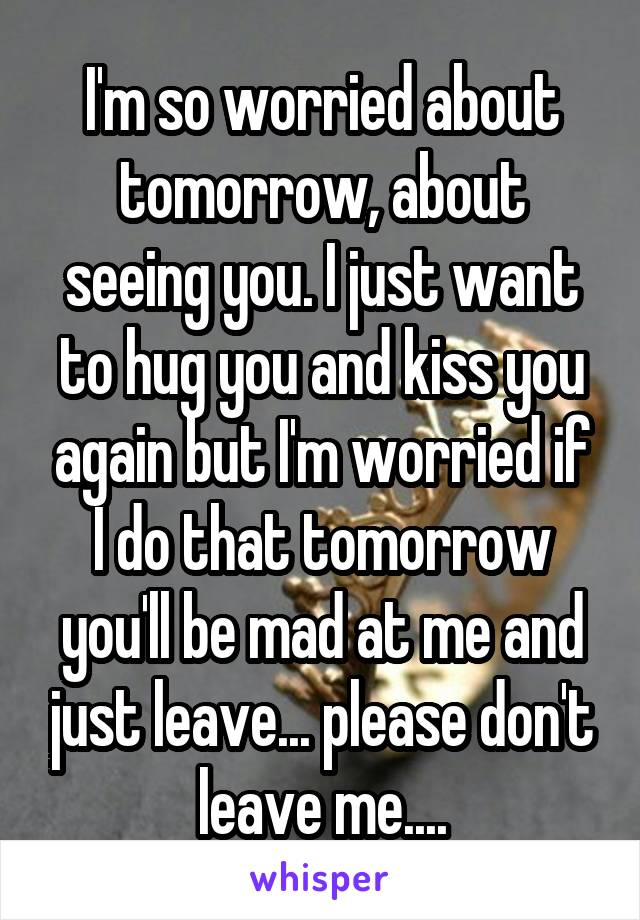 I'm so worried about tomorrow, about seeing you. I just want to hug you and kiss you again but I'm worried if I do that tomorrow you'll be mad at me and just leave... please don't leave me....