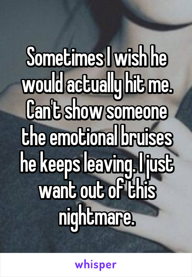 Sometimes I wish he would actually hit me. Can't show someone the emotional bruises he keeps leaving. I just want out of this nightmare.