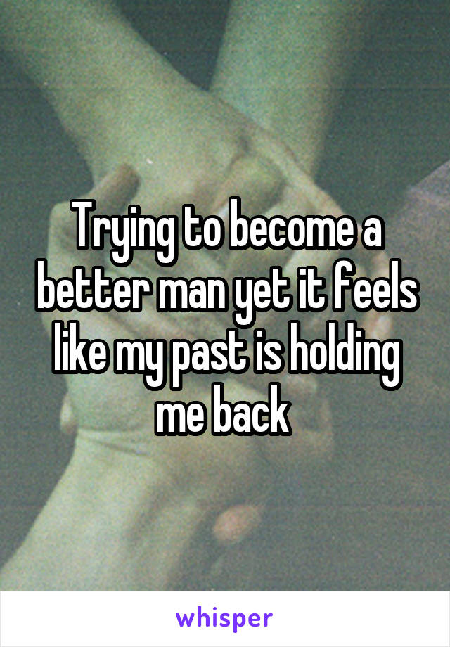 Trying to become a better man yet it feels like my past is holding me back