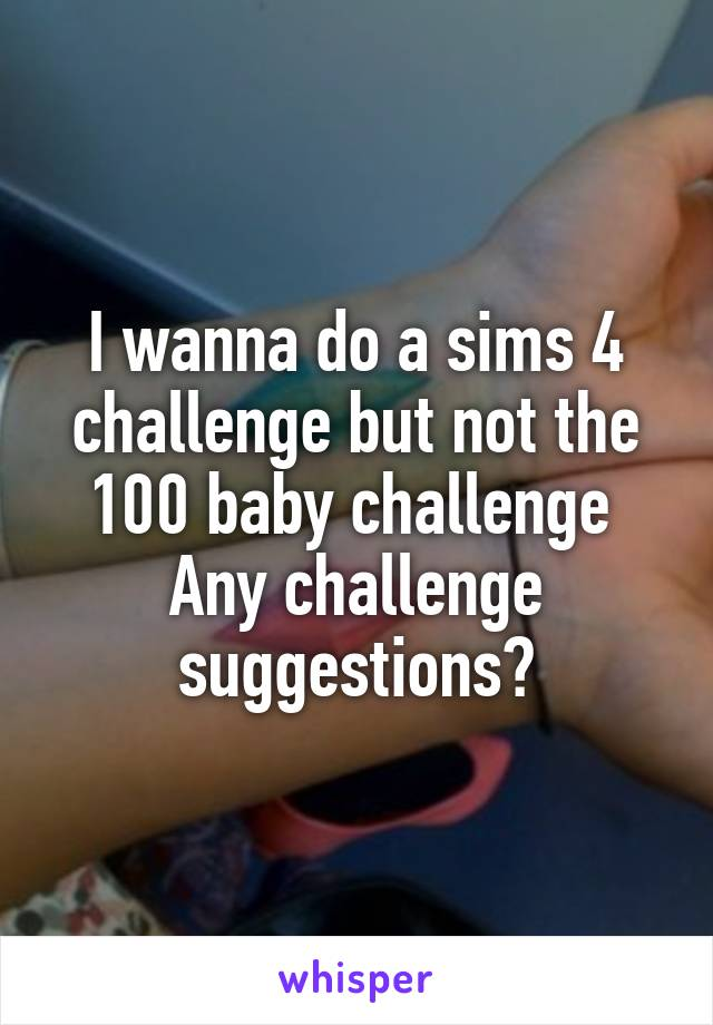 I wanna do a sims 4 challenge but not the 100 baby challenge  Any challenge suggestions?