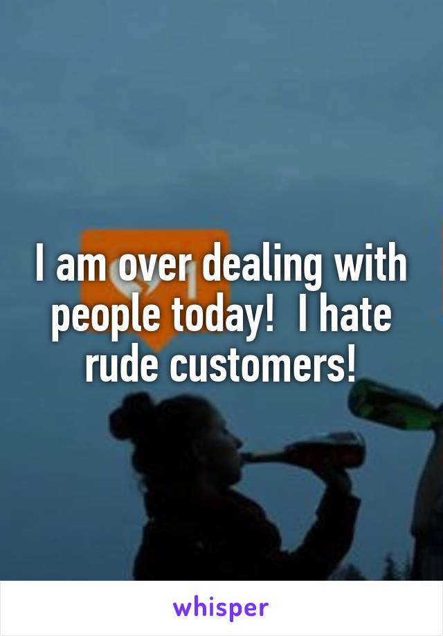 I am over dealing with people today!  I hate rude customers!