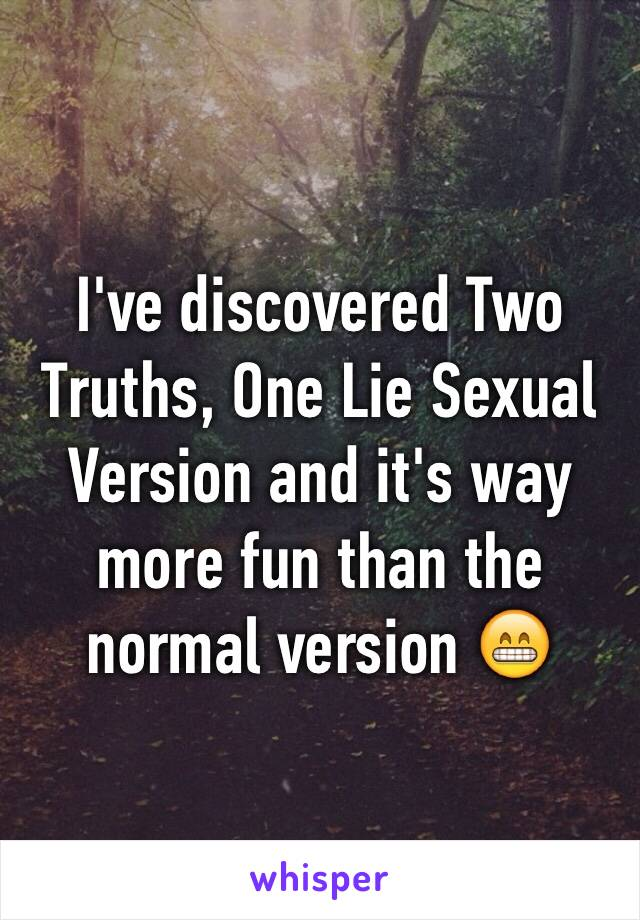 I've discovered Two Truths, One Lie Sexual Version and it's way more fun than the normal version 😁