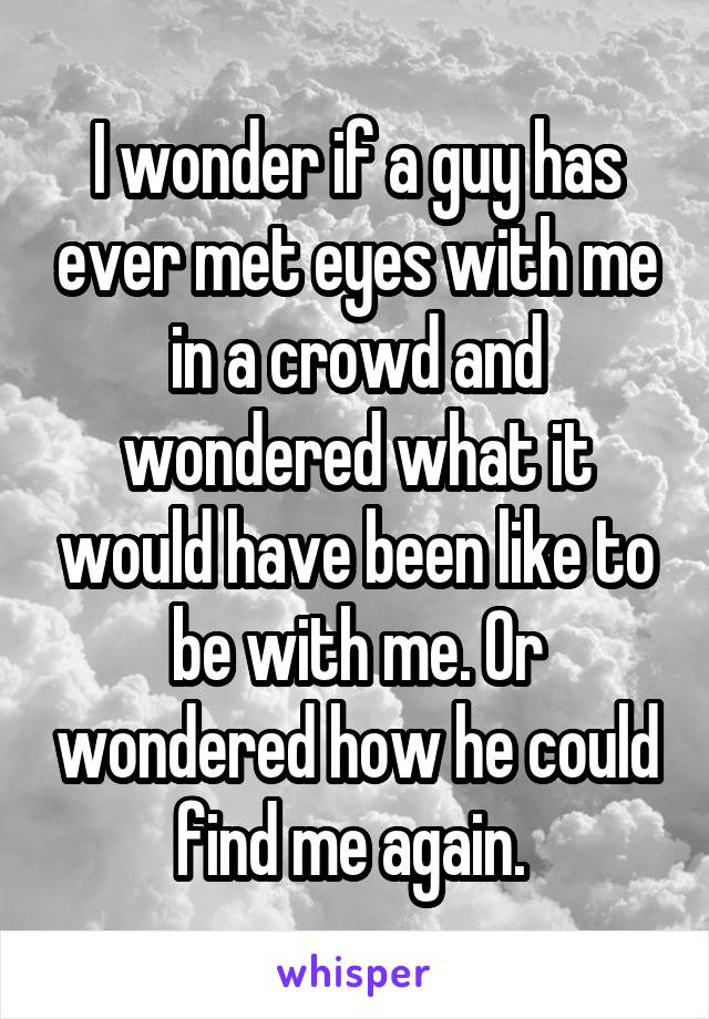 I wonder if a guy has ever met eyes with me in a crowd and wondered what it would have been like to be with me. Or wondered how he could find me again.