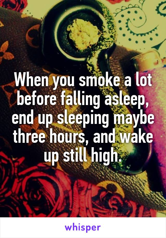 When you smoke a lot before falling asleep, end up sleeping maybe three hours, and wake up still high.