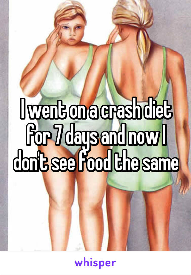 I went on a crash diet for 7 days and now I don't see food the same