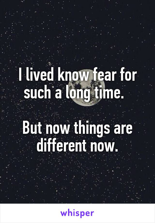 I lived know fear for such a long time.    But now things are different now.