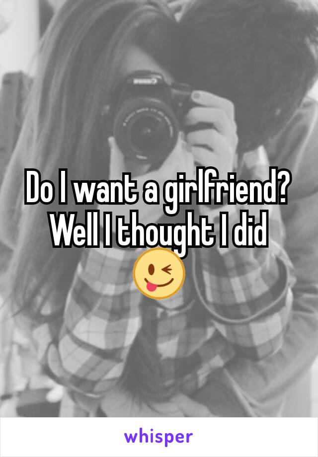 Do I want a girlfriend? Well I thought I did 😜