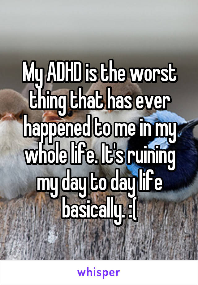 My ADHD is the worst thing that has ever happened to me in my whole life. It's ruining my day to day life basically. :(