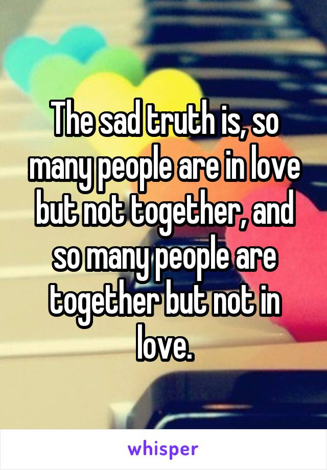 The sad truth is, so many people are in love but not together, and so many people are together but not in love.