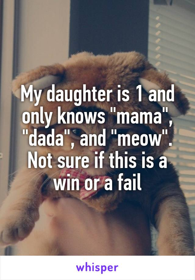 "My daughter is 1 and only knows ""mama"", ""dada"", and ""meow"". Not sure if this is a win or a fail"