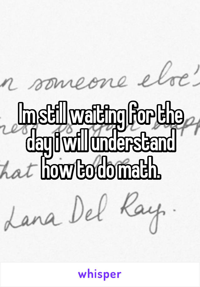Im still waiting for the day i will understand how to do math.