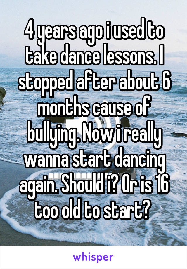 4 years ago i used to take dance lessons. I stopped after about 6 months cause of bullying. Now i really wanna start dancing again. Should i? Or is 16 too old to start?