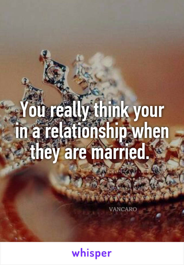 You really think your in a relationship when they are married.