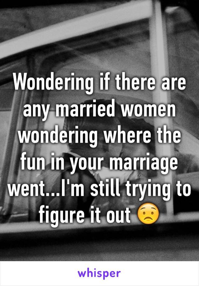 Wondering if there are any married women wondering where the fun in your marriage went...I'm still trying to figure it out 😟