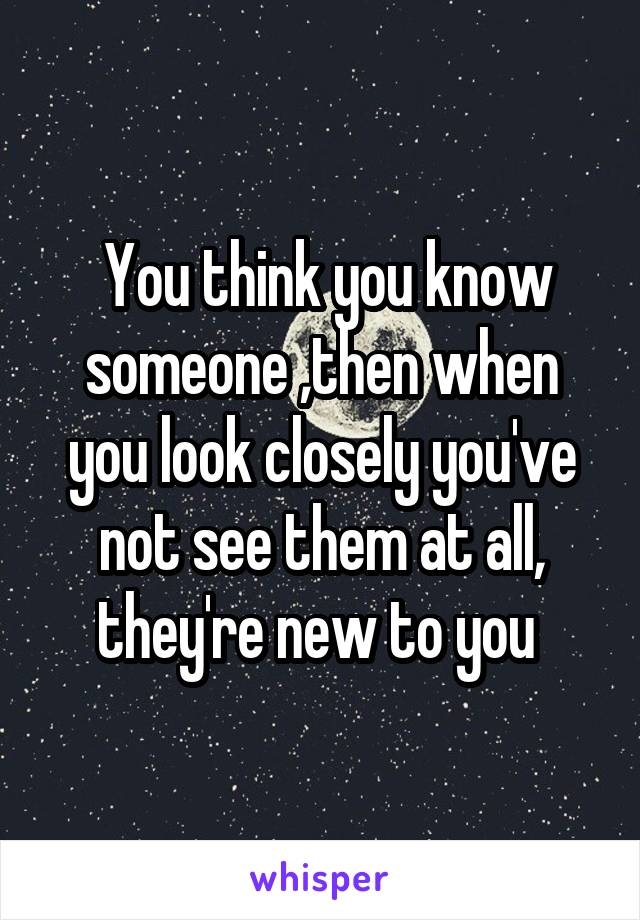 You think you know someone ,then when you look closely you've not see them at all, they're new to you