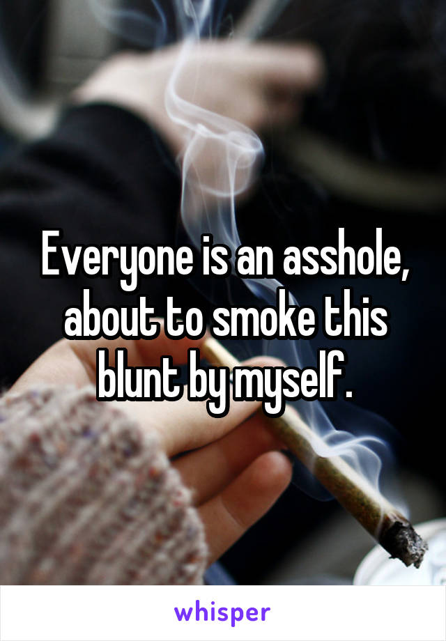 Everyone is an asshole, about to smoke this blunt by myself.