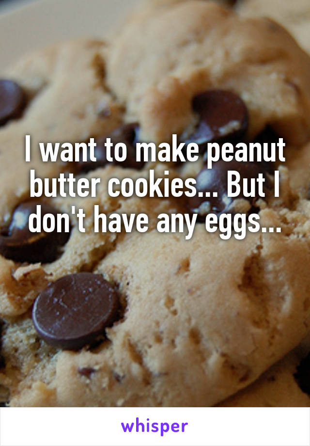 I want to make peanut butter cookies... But I don't have any eggs...