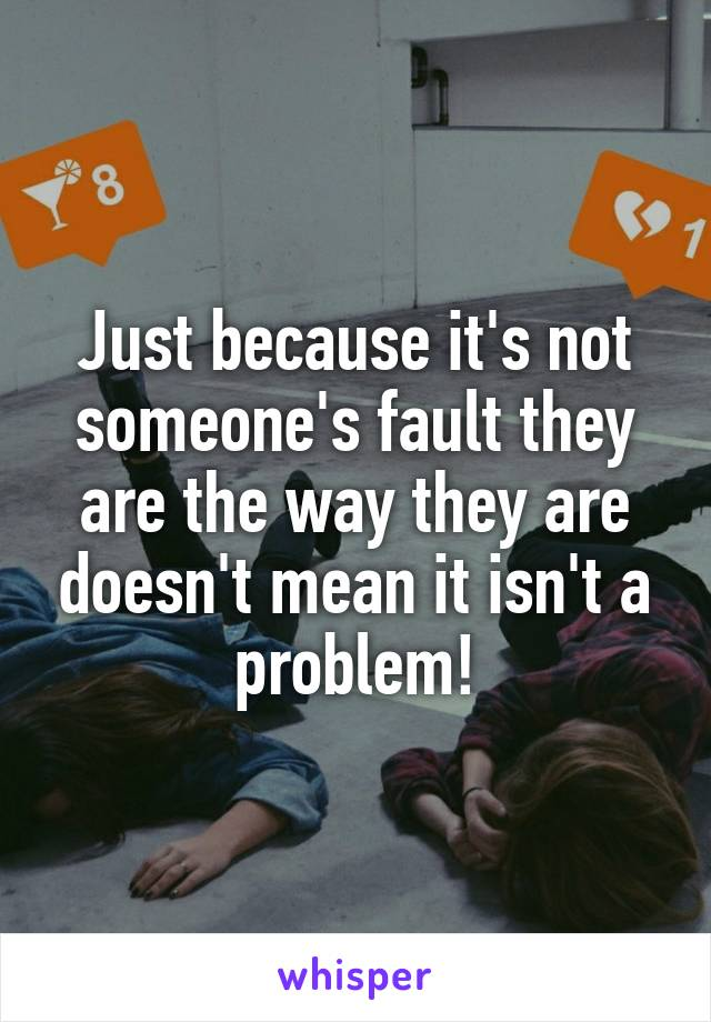 Just because it's not someone's fault they are the way they are doesn't mean it isn't a problem!