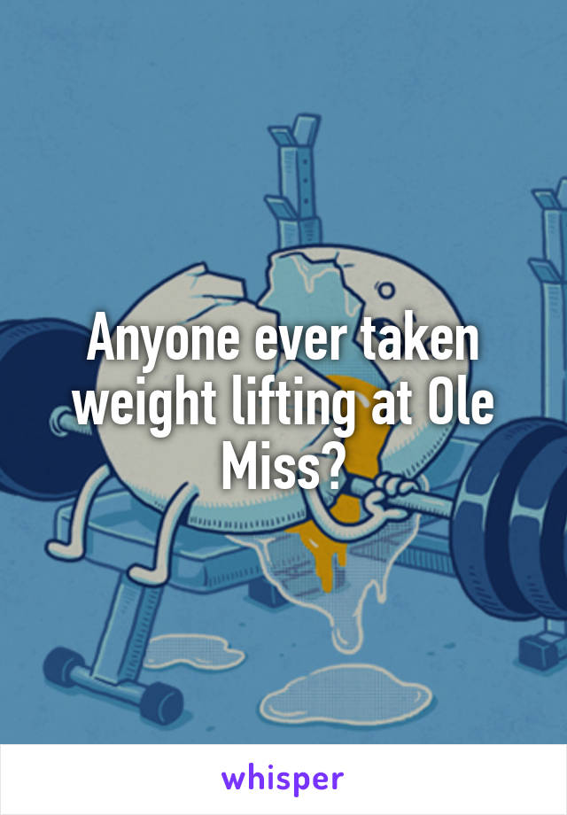 Anyone ever taken weight lifting at Ole Miss?