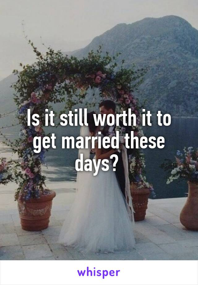 Is it still worth it to get married these days?