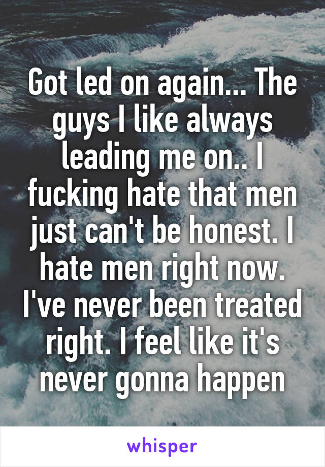 Got led on again... The guys I like always leading me on.. I fucking hate that men just can't be honest. I hate men right now. I've never been treated right. I feel like it's never gonna happen