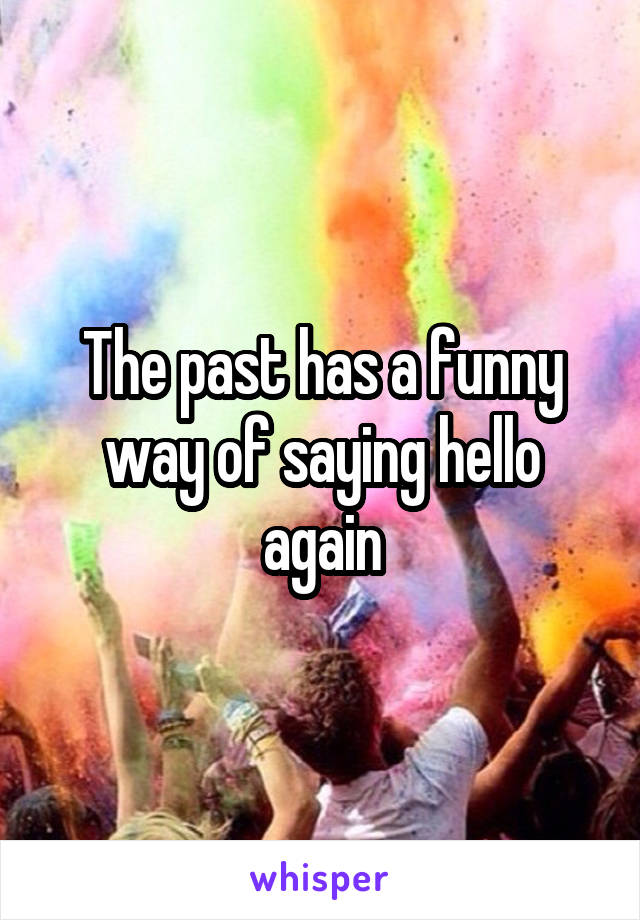 The past has a funny way of saying hello again