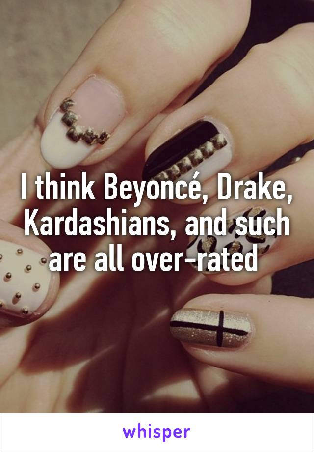 I think Beyoncé, Drake, Kardashians, and such are all over-rated