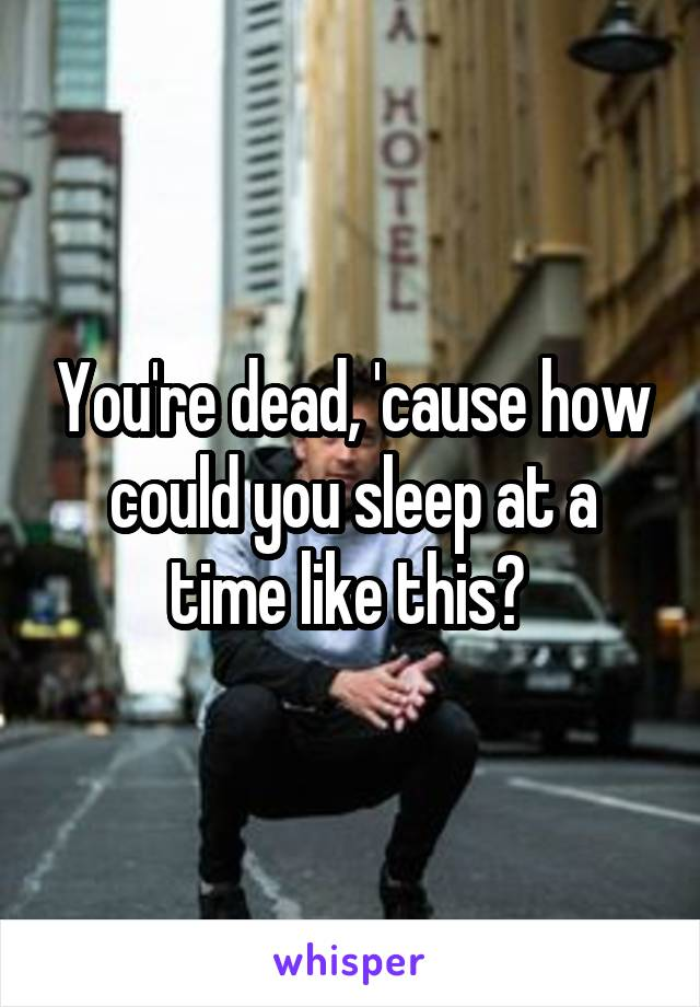 You're dead, 'cause how could you sleep at a time like this?