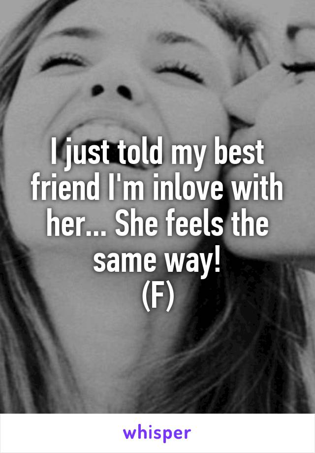 I just told my best friend I'm inlove with her... She feels the same way! (F)