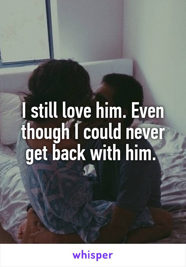 I still love him. Even though I could never get back with him.