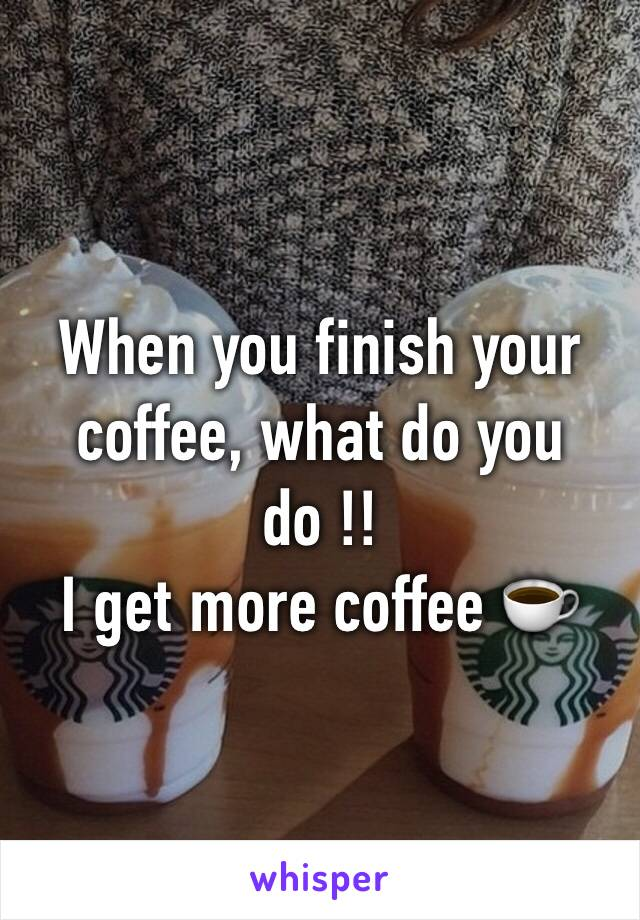 When you finish your coffee, what do you do !! I get more coffee ☕️