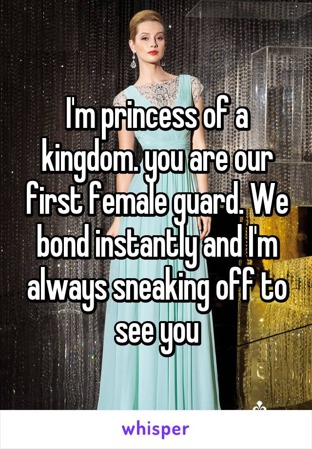 I'm princess of a kingdom. you are our first female guard. We bond instantly and I'm always sneaking off to see you