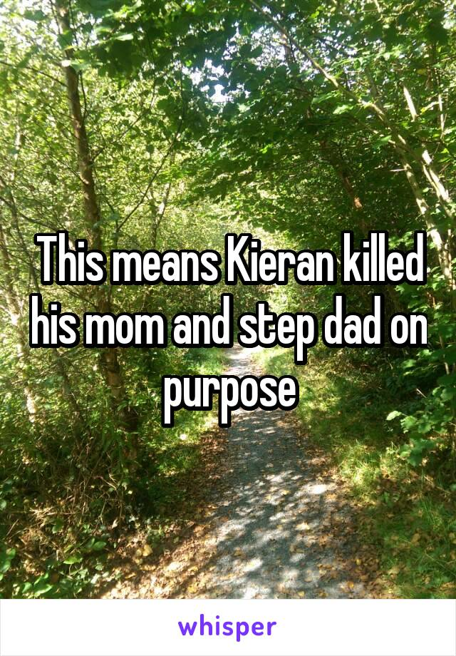 This means Kieran killed his mom and step dad on purpose