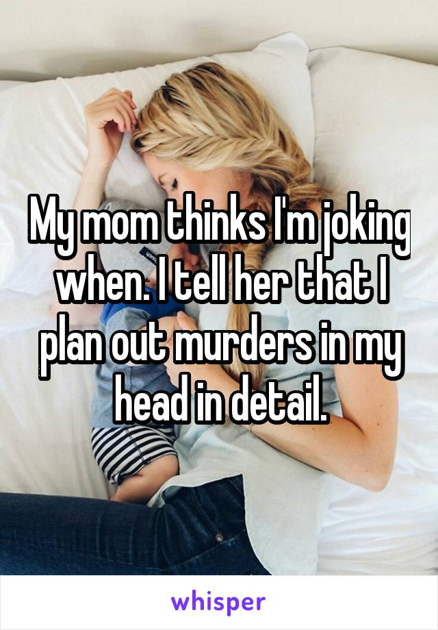My mom thinks I'm joking when. I tell her that I plan out murders in my head in detail.