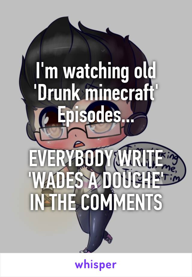 I'm watching old 'Drunk minecraft' Episodes...  EVERYBODY WRITE 'WADES A DOUCHE' IN THE COMMENTS