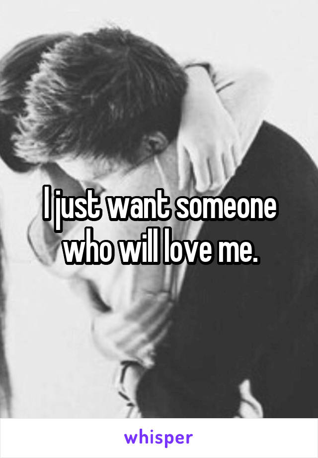 I just want someone who will love me.