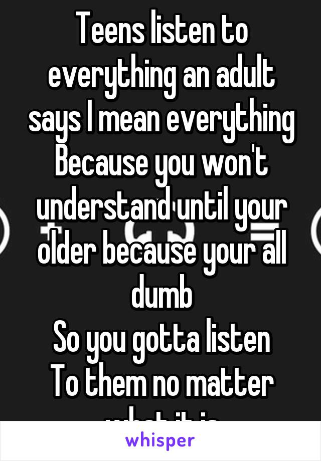 Teens listen to everything an adult says I mean everything Because you won't understand until your older because your all dumb So you gotta listen To them no matter what it is