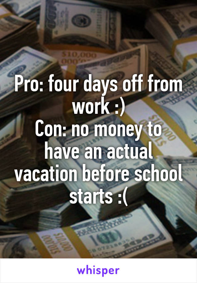 Pro: four days off from work :) Con: no money to have an actual vacation before school starts :(