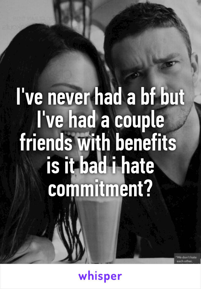 I've never had a bf but I've had a couple friends with benefits  is it bad i hate commitment?