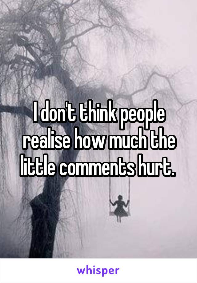 I don't think people realise how much the little comments hurt.