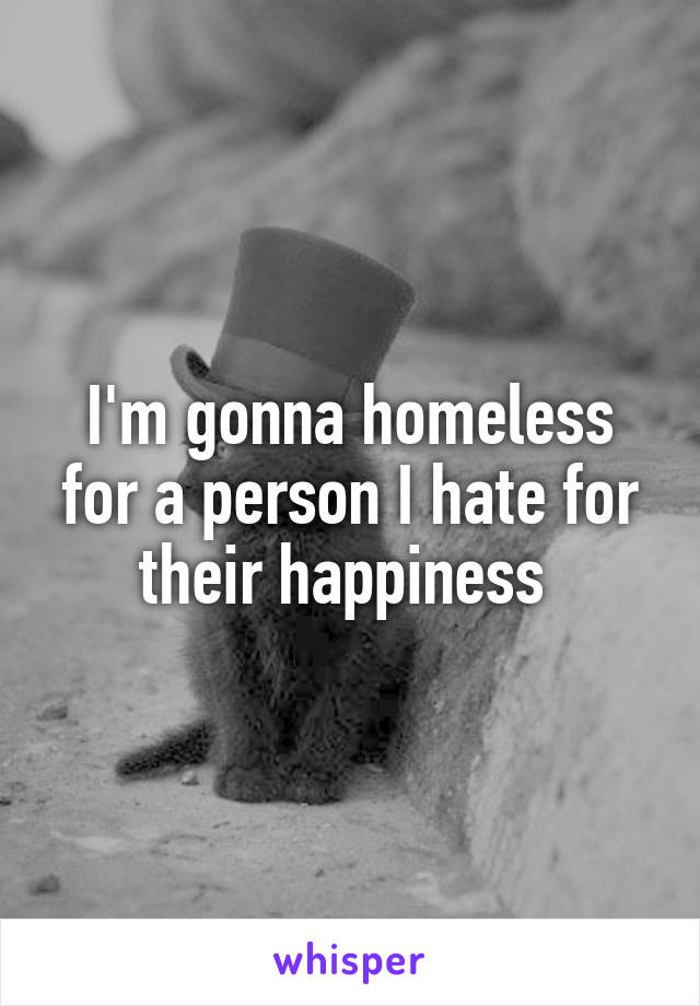 I'm gonna homeless for a person I hate for their happiness