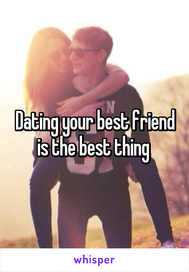 Dating your best friend is the best thing
